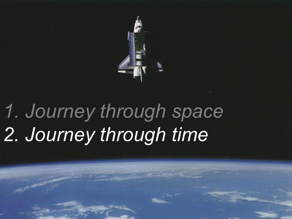 1. Journey through space 2. Journey through time