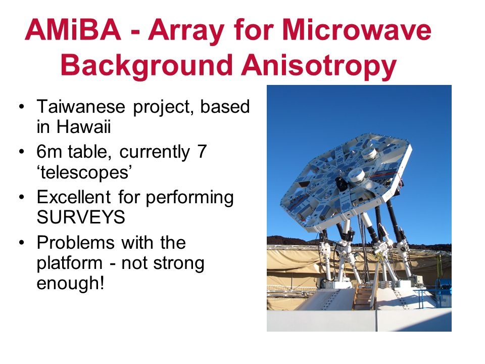 AMiBA - Array for Microwave Background Anisotropy Taiwanese project, based in Hawaii 6m table, currently 7 telescopes Excellent for performing SURVEYS