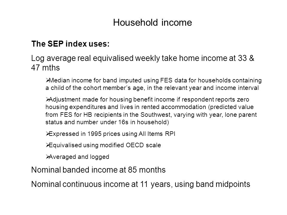 Household income The SEP index uses: Log average real equivalised weekly take home income at 33 & 47 mths Median income for band imputed using FES dat