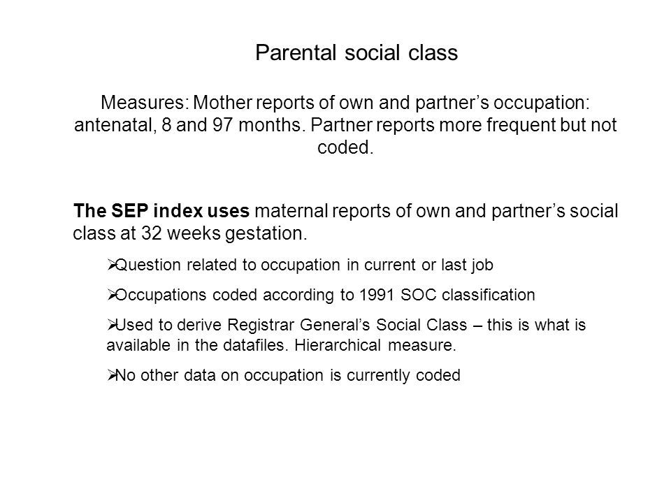 Parental social class Measures: Mother reports of own and partners occupation: antenatal, 8 and 97 months.