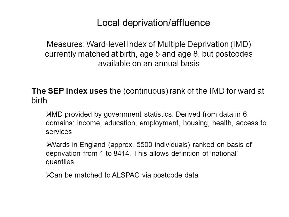 Local deprivation/affluence Measures: Ward-level Index of Multiple Deprivation (IMD) currently matched at birth, age 5 and age 8, but postcodes available on an annual basis The SEP index uses the (continuous) rank of the IMD for ward at birth IMD provided by government statistics.