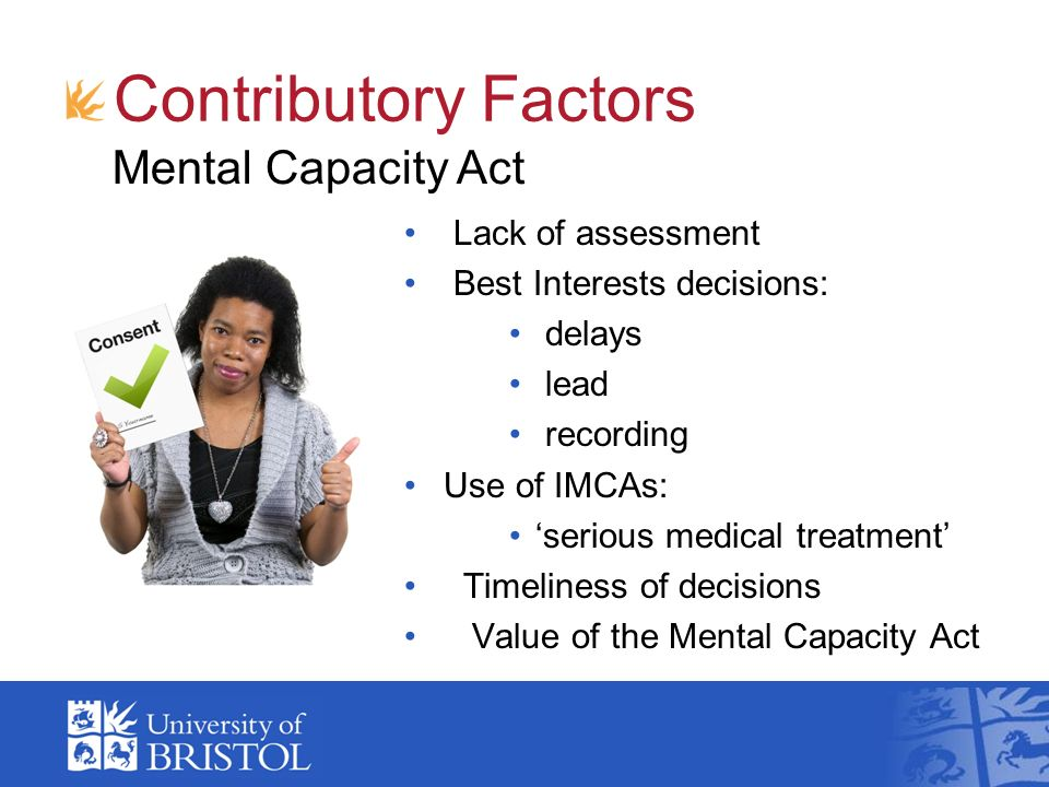 Contributory Factors Lack of assessment Best Interests decisions: delays lead recording Use of IMCAs: serious medical treatment Timeliness of decisions Value of the Mental Capacity Act Mental Capacity Act