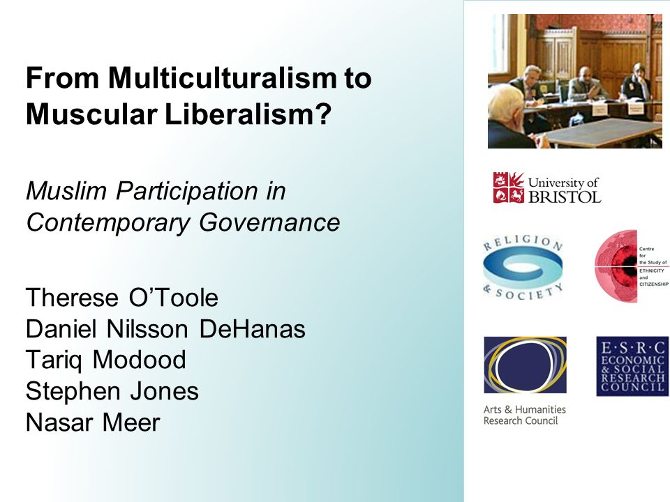 From Multiculturalism to Muscular Liberalism? Muslim Participation in Contemporary Governance Therese OToole Daniel Nilsson DeHanas Tariq Modood Steph