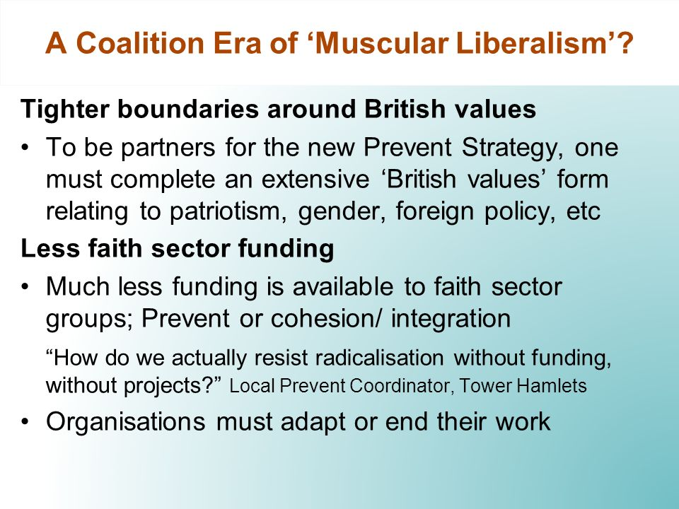 Tighter boundaries around British values To be partners for the new Prevent Strategy, one must complete an extensive British values form relating to patriotism, gender, foreign policy, etc Less faith sector funding Much less funding is available to faith sector groups; Prevent or cohesion/ integration How do we actually resist radicalisation without funding, without projects.