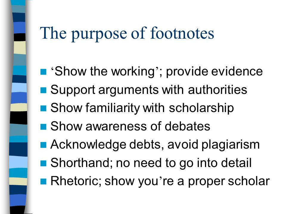 The purpose of footnotes Show the working ; provide evidence Support arguments with authorities Show familiarity with scholarship Show awareness of debates Acknowledge debts, avoid plagiarism Shorthand; no need to go into detail Rhetoric; show you re a proper scholar