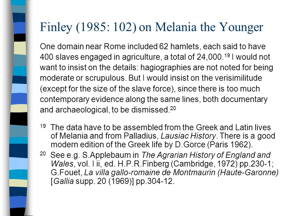 Finley (1985: 102) on Melania the Younger One domain near Rome included 62 hamlets, each said to have 400 slaves engaged in agriculture, a total of 24,000.