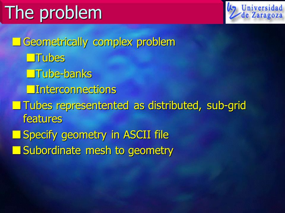 The problem nGeometrically complex problem nTubes nTube-banks nInterconnections nTubes representented as distributed, sub-grid features nSpecify geome