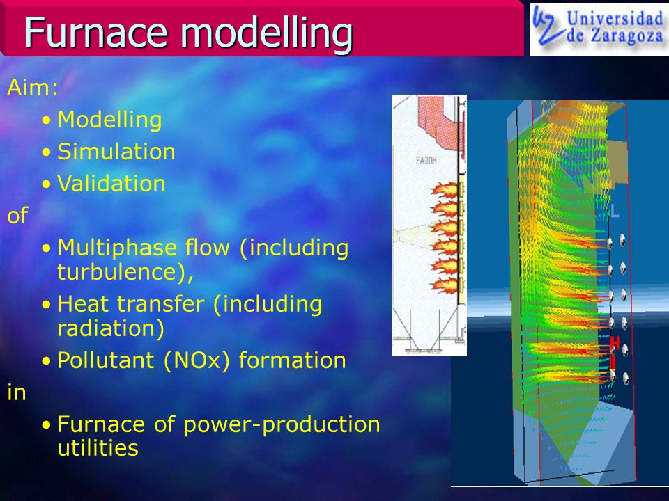 Furnace modelling Aim: Modelling Simulation Validation of Multiphase flow (including turbulence), Heat transfer (including radiation) Pollutant (NOx)