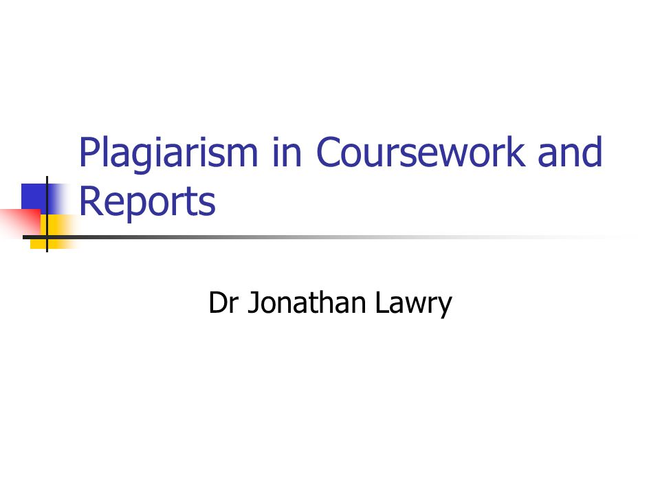 Plagiarism in Coursework and Reports Dr Jonathan Lawry