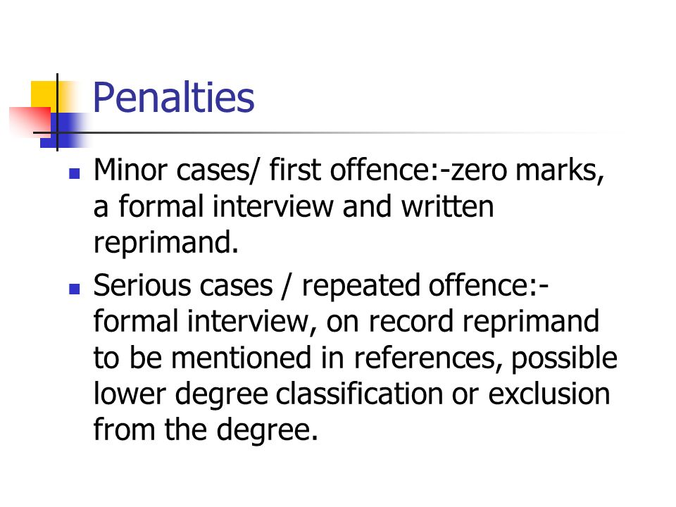 Penalties Minor cases/ first offence:-zero marks, a formal interview and written reprimand.