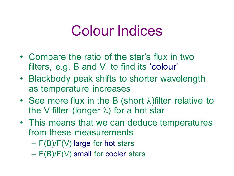 Colour Indices Compare the ratio of the stars flux in two filters, e.g. B and V, to find its colour Blackbody peak shifts to shorter wavelength as tem
