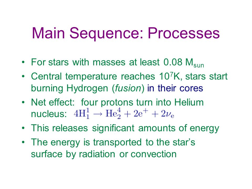 Main Sequence: Processes For stars with masses at least 0.08 M sun Central temperature reaches 10 7 K, stars start burning Hydrogen (fusion) in their