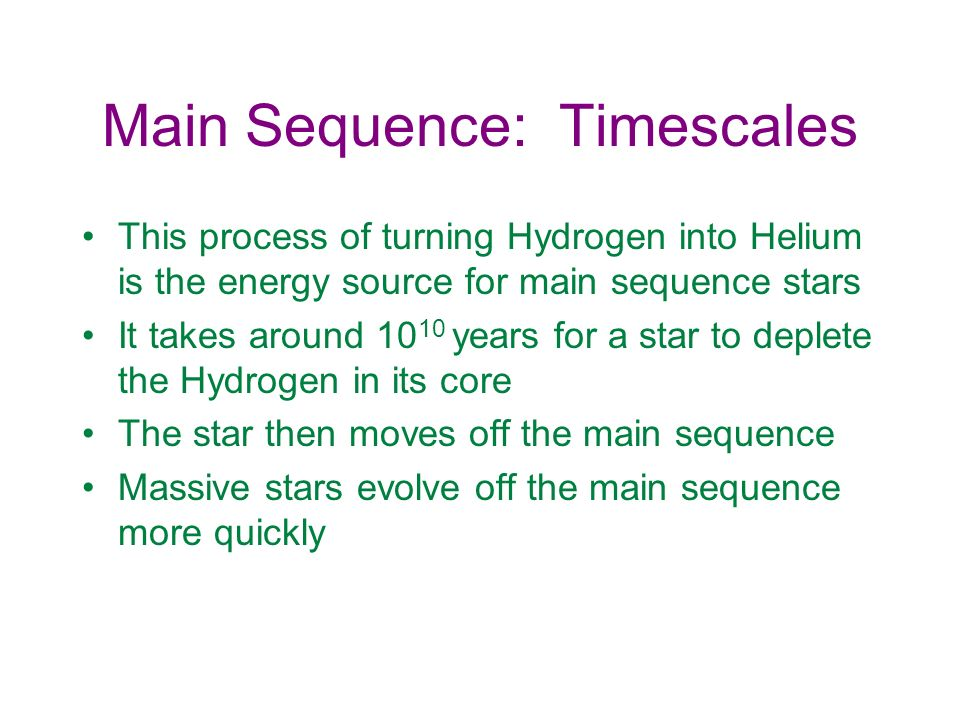 Main Sequence: Timescales This process of turning Hydrogen into Helium is the energy source for main sequence stars It takes around 10 10 years for a