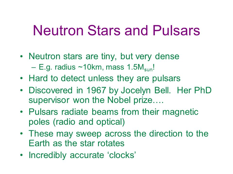 Neutron Stars and Pulsars Neutron stars are tiny, but very dense –E.g. radius ~10km, mass 1.5M sun ! Hard to detect unless they are pulsars Discovered