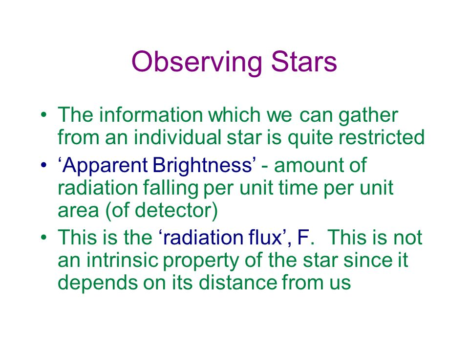 Observing Stars The information which we can gather from an individual star is quite restricted Apparent Brightness - amount of radiation falling per