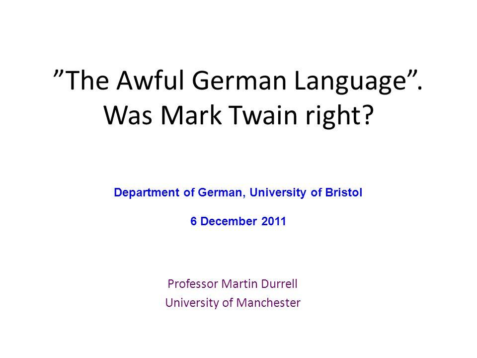 The Awful German Language. Was Mark Twain right? Professor Martin Durrell University of Manchester Department of German, University of Bristol 6 Decem