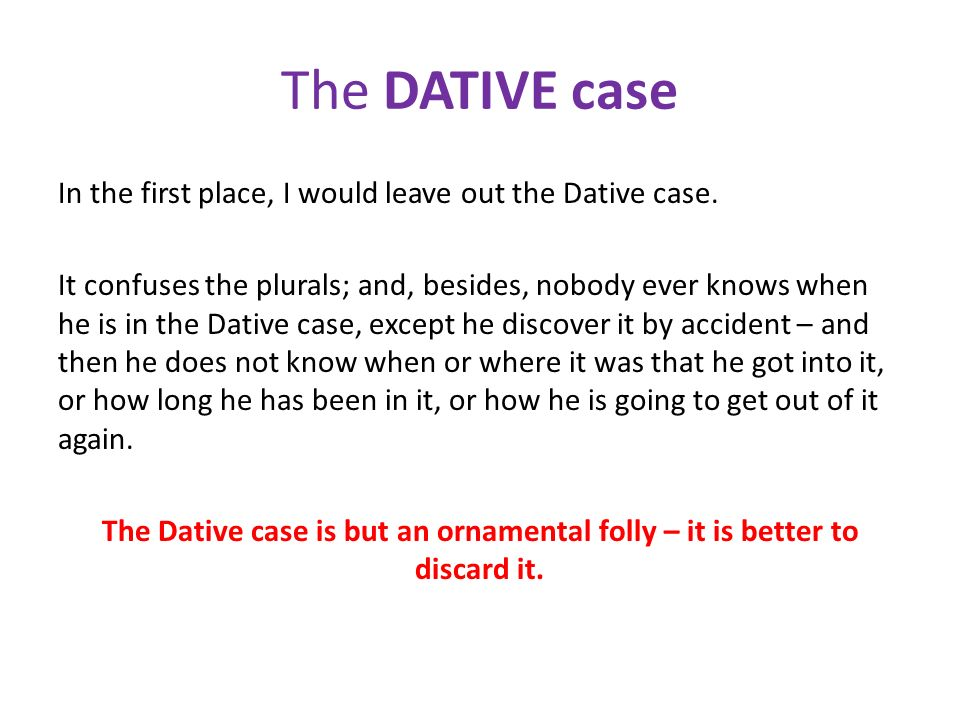 The DATIVE case In the first place, I would leave out the Dative case. It confuses the plurals; and, besides, nobody ever knows when he is in the Dati