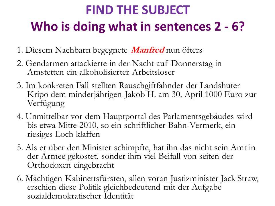 FIND THE SUBJECT Who is doing what in sentences 2 - 6? 1. Diesem Nachbarn begegnete Manfred nun öfters 2. Gendarmen attackierte in der Nacht auf Donne