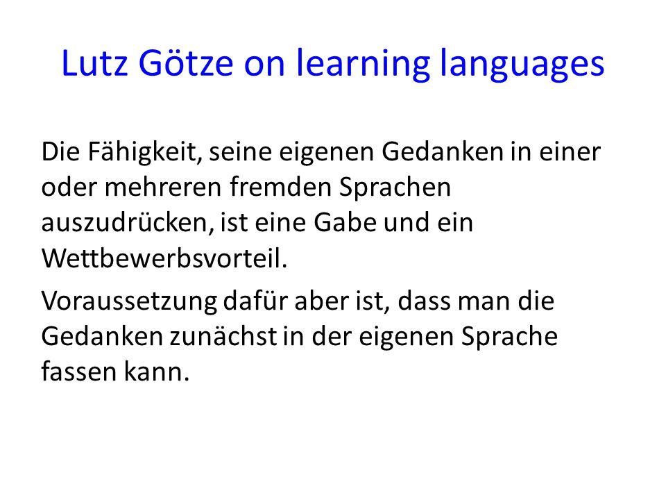 Lutz Götze on learning languages Die Fähigkeit, seine eigenen Gedanken in einer oder mehreren fremden Sprachen auszudrücken, ist eine Gabe und ein Wet