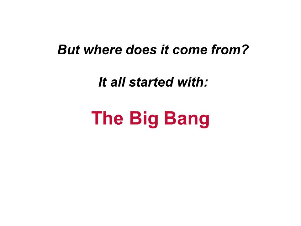 But where does it come from It all started with: The Big Bang