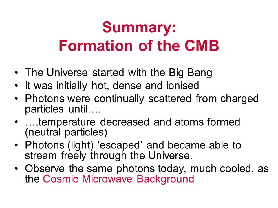 Summary: Formation of the CMB The Universe started with the Big Bang It was initially hot, dense and ionised Photons were continually scattered from charged particles until….