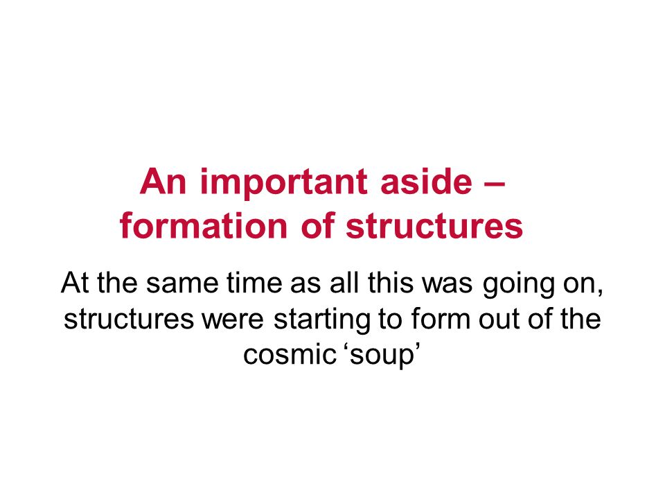 An important aside – formation of structures At the same time as all this was going on, structures were starting to form out of the cosmic soup