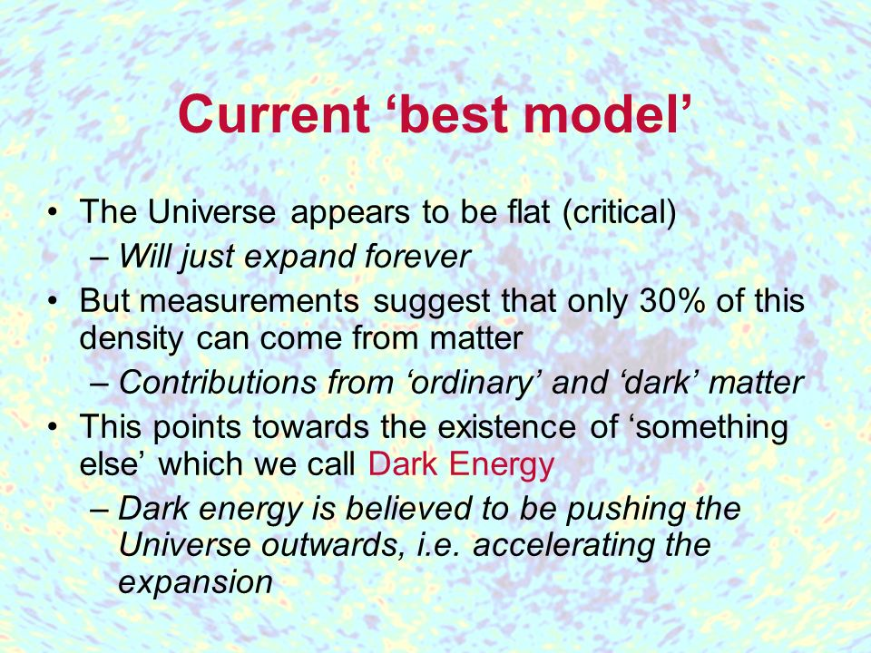 Current best model The Universe appears to be flat (critical) –Will just expand forever But measurements suggest that only 30% of this density can come from matter –Contributions from ordinary and dark matter This points towards the existence of something else which we call Dark Energy –Dark energy is believed to be pushing the Universe outwards, i.e.