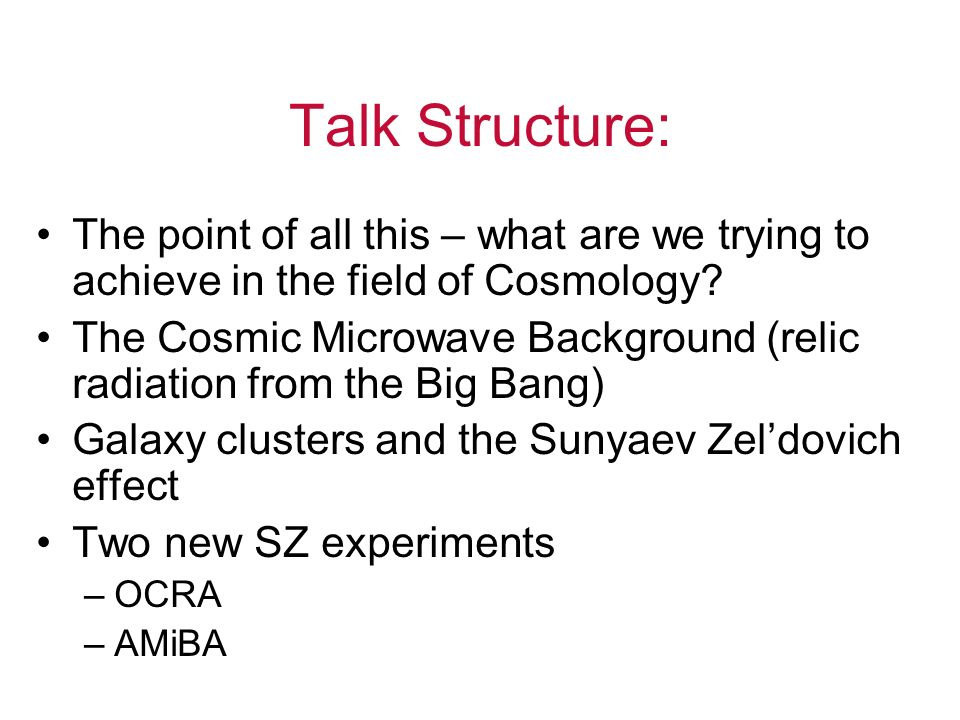 Talk Structure: The point of all this – what are we trying to achieve in the field of Cosmology.
