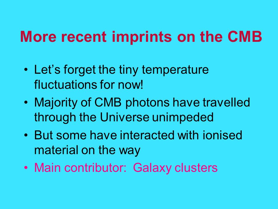 More recent imprints on the CMB Lets forget the tiny temperature fluctuations for now.