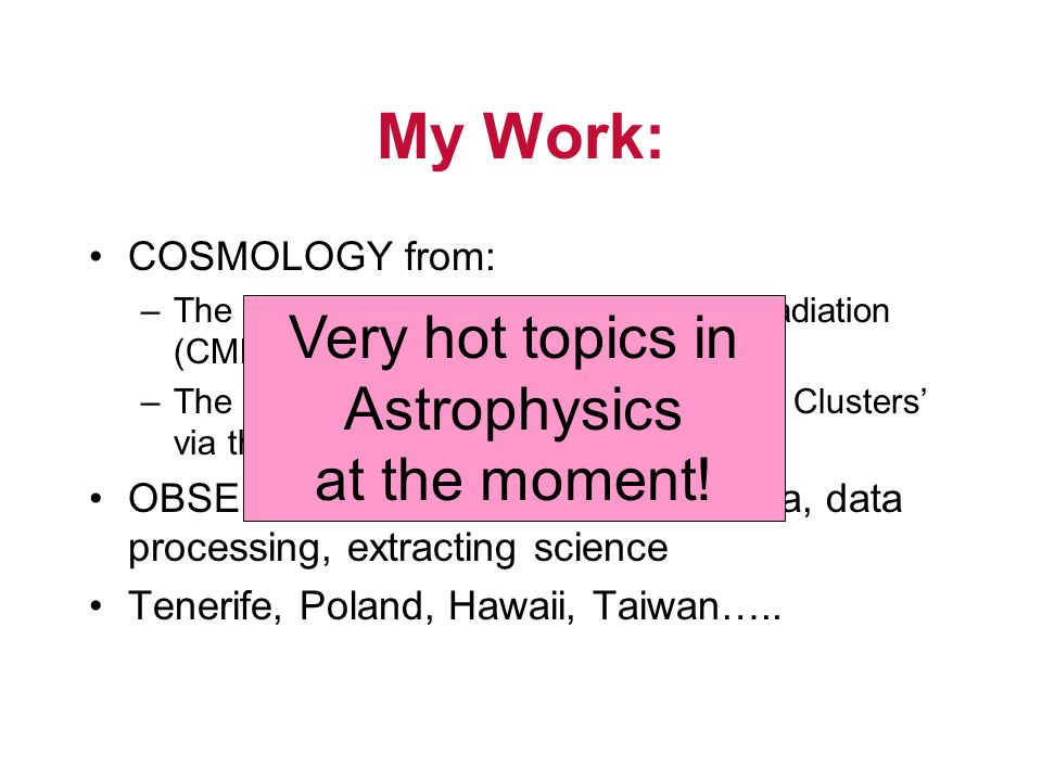 My Work: COSMOLOGY from: –The Cosmic Microwave Background Radiation (CMB) –The interaction of the CMB with Galaxy Clusters via the Sunyaev Zeldovich Effect OBSERVATIONAL - ie obtaining data, data processing, extracting science Tenerife, Poland, Hawaii, Taiwan…..