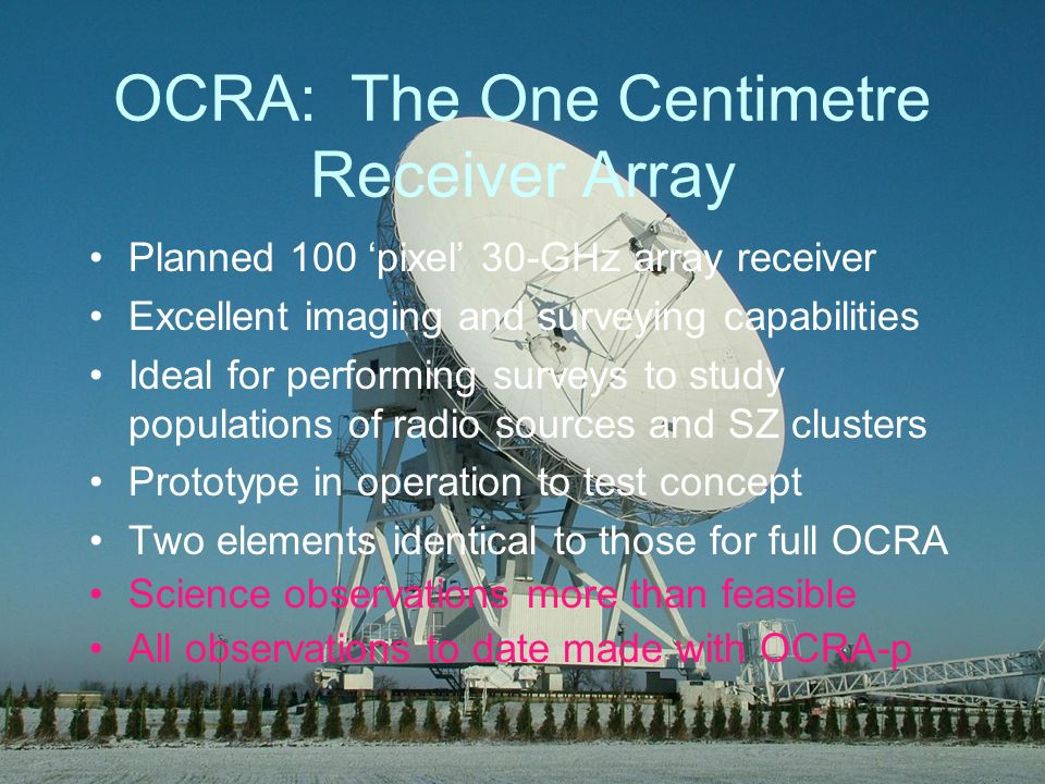 OCRA: The One Centimetre Receiver Array Planned 100 pixel 30-GHz array receiver Excellent imaging and surveying capabilities Ideal for performing surveys to study populations of radio sources and SZ clusters Prototype in operation to test concept Two elements identical to those for full OCRA Science observations more than feasible All observations to date made with OCRA-p