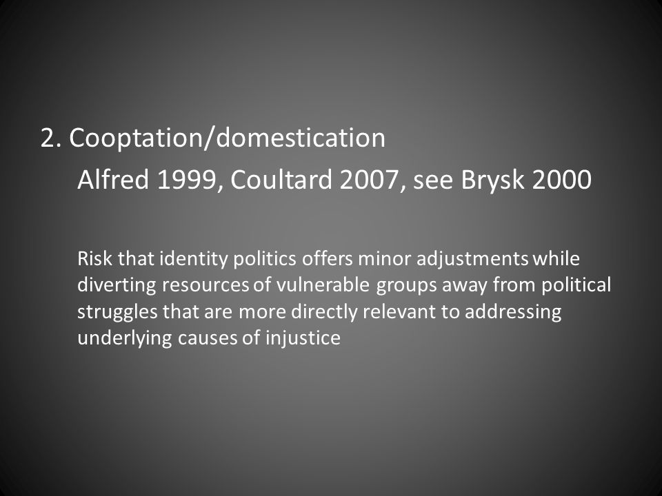2. Cooptation/domestication Alfred 1999, Coultard 2007, see Brysk 2000 Risk that identity politics offers minor adjustments while diverting resources