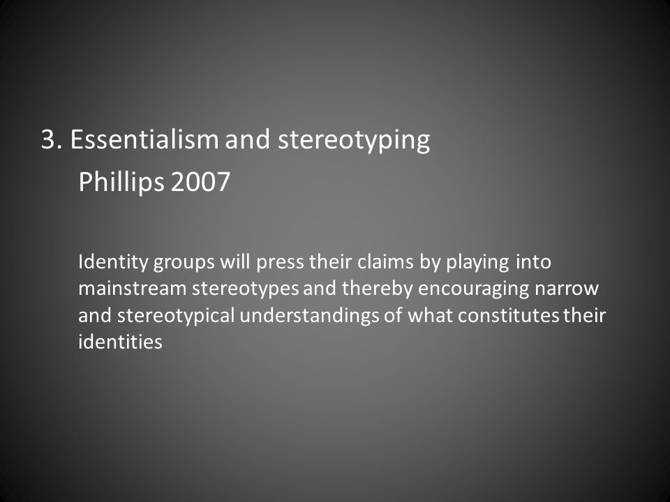 3. Essentialism and stereotyping Phillips 2007 Identity groups will press their claims by playing into mainstream stereotypes and thereby encouraging