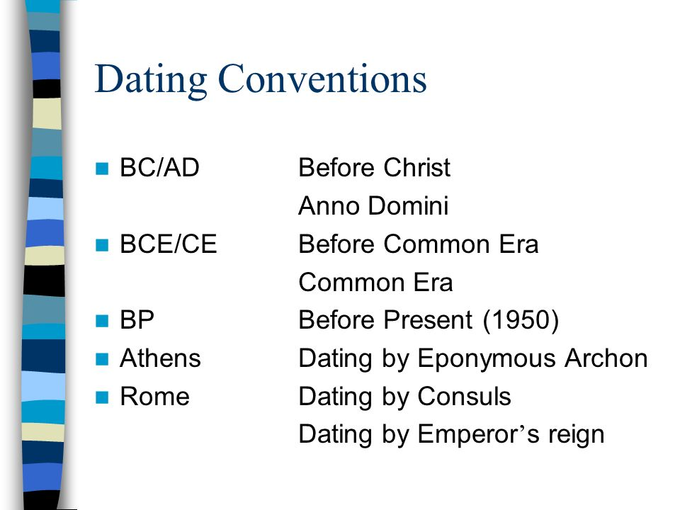 Dating Conventions BC/ADBefore Christ Anno Domini BCE/CEBefore Common Era Common Era BPBefore Present (1950) AthensDating by Eponymous Archon RomeDating by Consuls Dating by Emperor s reign