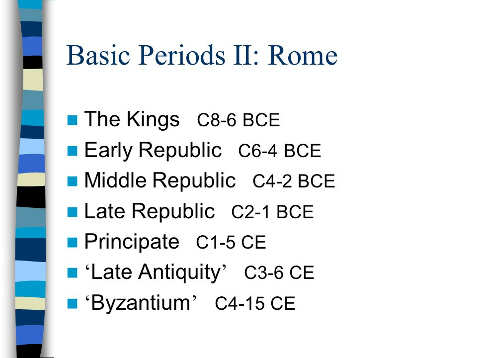 Basic Periods II: Rome The Kings C8-6 BCE Early Republic C6-4 BCE Middle Republic C4-2 BCE Late Republic C2-1 BCE Principate C1-5 CE Late Antiquity C3-6 CE Byzantium C4-15 CE