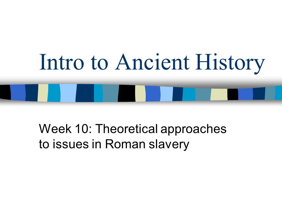 Intro to Ancient History Week 10: Theoretical approaches to issues in Roman slavery
