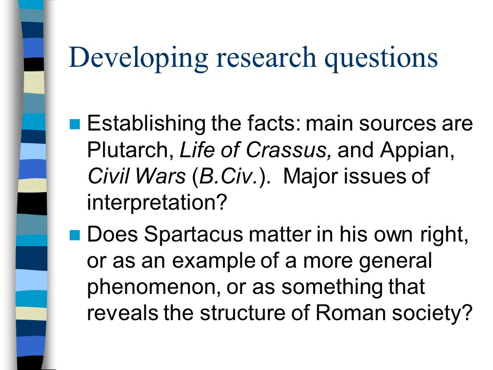 Developing research questions Establishing the facts: main sources are Plutarch, Life of Crassus, and Appian, Civil Wars (B.Civ.).