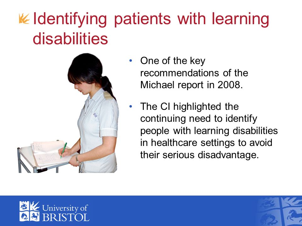 Identifying patients with learning disabilities One of the key recommendations of the Michael report in 2008. The CI highlighted the continuing need t