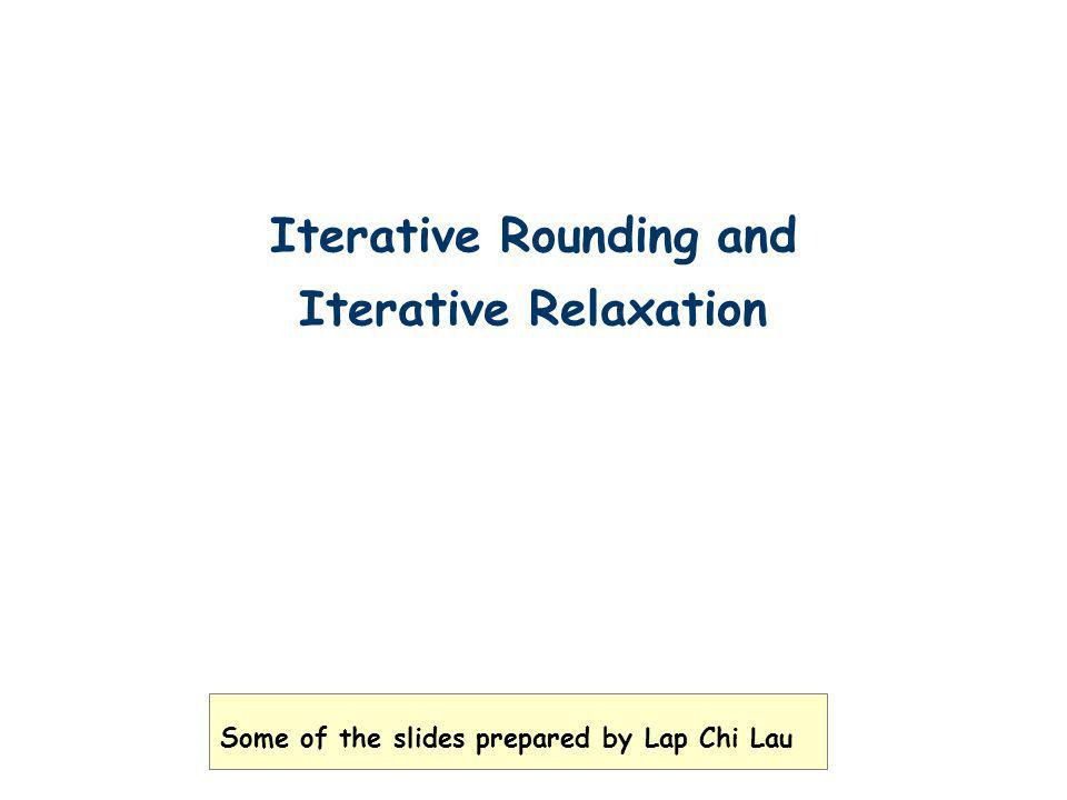 Iterative Rounding and Iterative Relaxation Some of the slides prepared by Lap Chi Lau