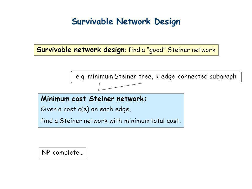 Survivable Network Design Survivable network design : find a good Steiner network Minimum cost Steiner network: Given a cost c(e) on each edge, find a