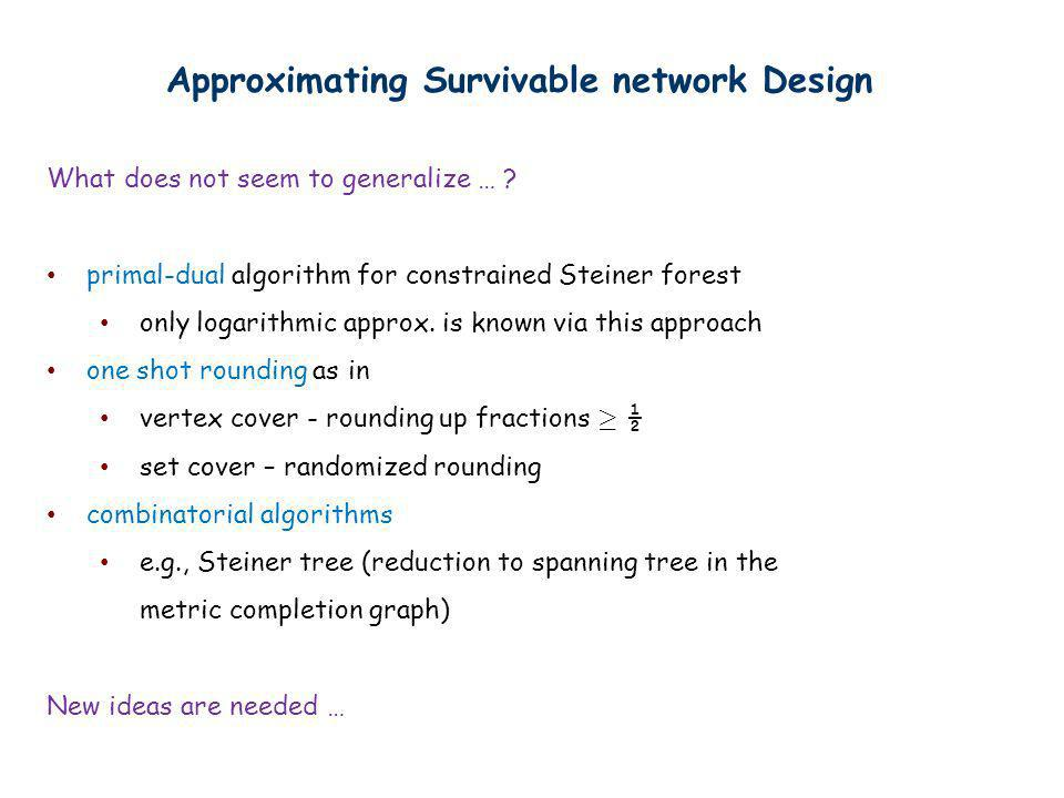 Approximating Survivable network Design What does not seem to generalize … ? primal-dual algorithm for constrained Steiner forest only logarithmic app
