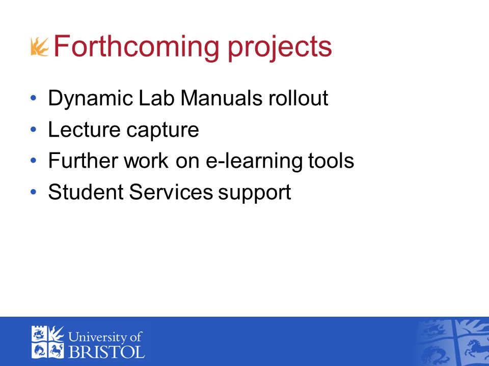 Forthcoming projects Dynamic Lab Manuals rollout Lecture capture Further work on e-learning tools Student Services support