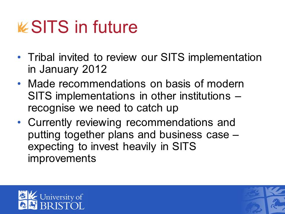 SITS in future Tribal invited to review our SITS implementation in January 2012 Made recommendations on basis of modern SITS implementations in other institutions – recognise we need to catch up Currently reviewing recommendations and putting together plans and business case – expecting to invest heavily in SITS improvements