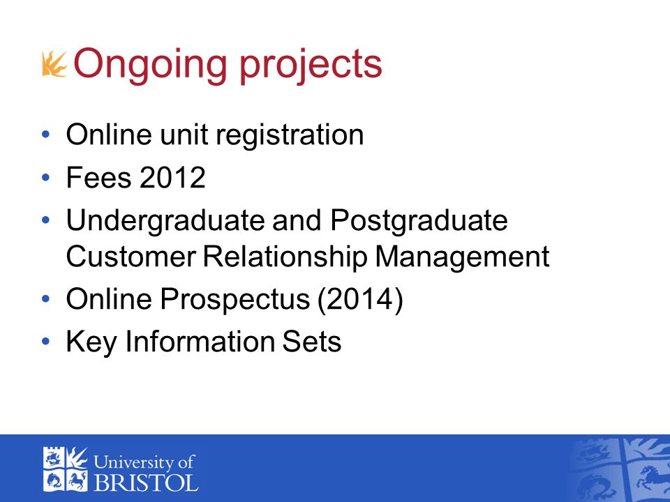 Ongoing projects Online unit registration Fees 2012 Undergraduate and Postgraduate Customer Relationship Management Online Prospectus (2014) Key Information Sets