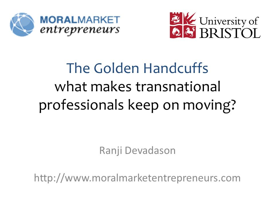 The Golden Handcuffs what makes transnational professionals keep on moving? Ranji Devadason http://www.moralmarketentrepreneurs.com