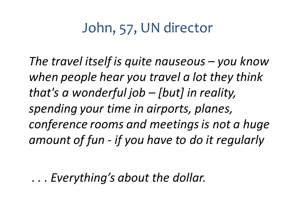 John, 57, UN director The travel itself is quite nauseous – you know when people hear you travel a lot they think that's a wonderful job – [but] in re