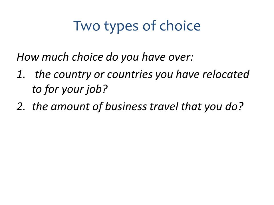 Two types of choice How much choice do you have over: 1. the country or countries you have relocated to for your job? 2.the amount of business travel