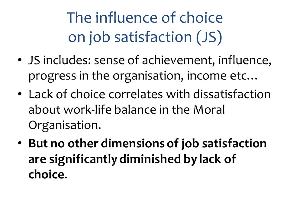 The influence of choice on job satisfaction (JS) JS includes: sense of achievement, influence, progress in the organisation, income etc… Lack of choic