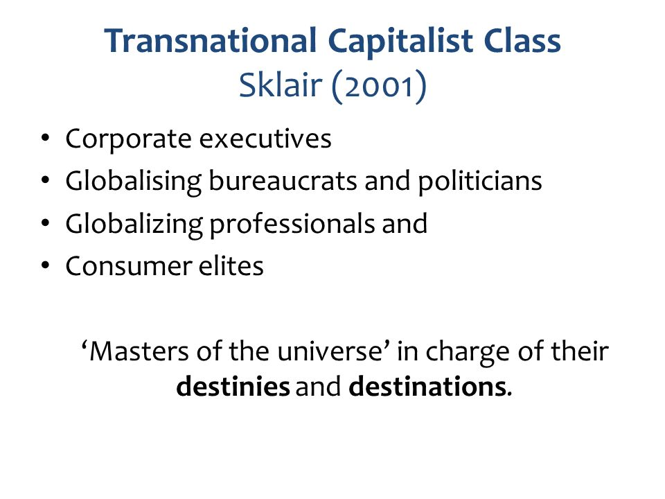 Transnational Capitalist Class Sklair (2001) Corporate executives Globalising bureaucrats and politicians Globalizing professionals and Consumer elite