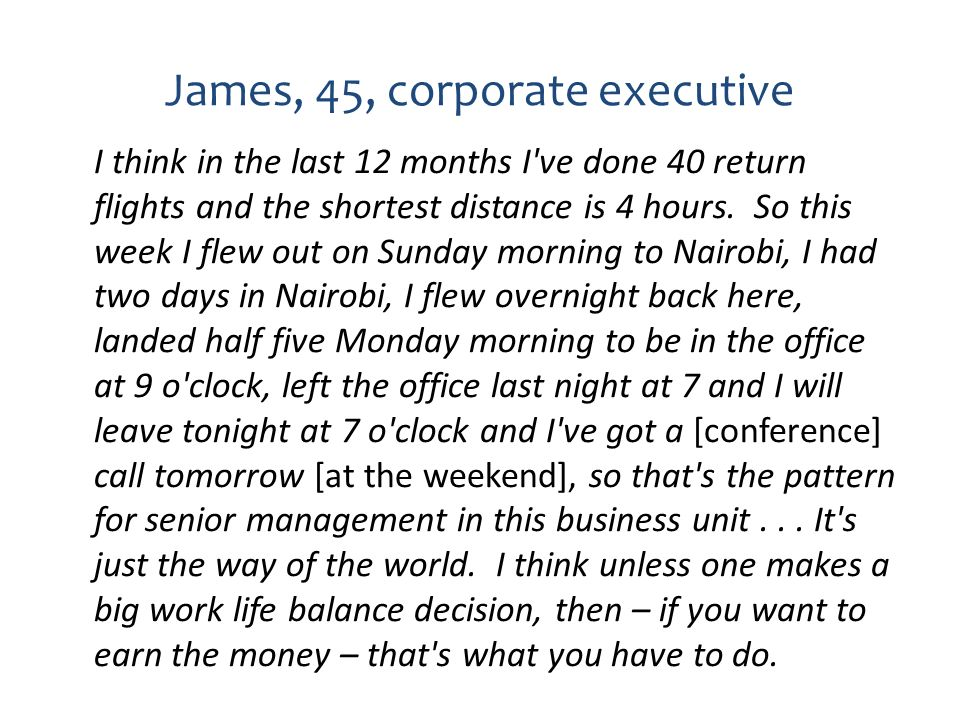 James, 45, corporate executive I think in the last 12 months I've done 40 return flights and the shortest distance is 4 hours. So this week I flew out